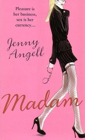 Madam : Pleasure Is Her Business, Sex Is Her Currency. - Jenny Angell