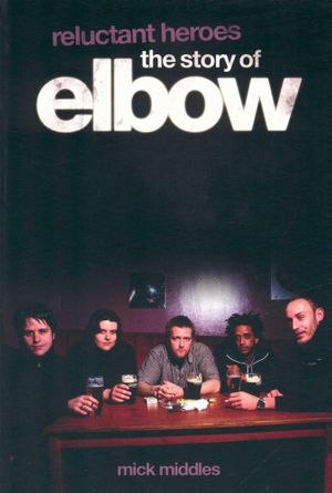Reluctant Heroes : The Story of Elbow - Mick Middles