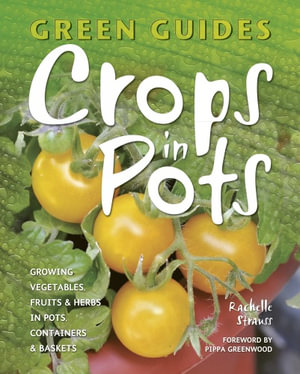 Crops in Pots : Growing Vegetables, Fruits & Herbs in Pots, Containers & Baskets - Rachelle Strauss