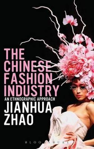 The Chinese Fashion Industry : An Ethnographic Approach - Jianhua Zhao
