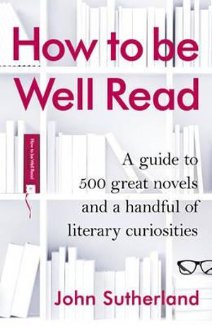How to be Well Read : A Guide to 567 Essential Novels - John Sutherland