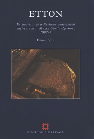 Etton : Excavations at a Neolithic causewayed enclosure near Maxey Cambridgeshire, 1982-7 - Francis Pryor