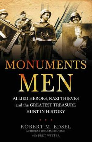 Monuments Men : Allied Heroes, Nazi Thieves and The Greatest Treasure Hunt In History :  Allied Heroes, Nazi Thieves, and the Greatest Treasure Hunt in History - Robert M. Edsel