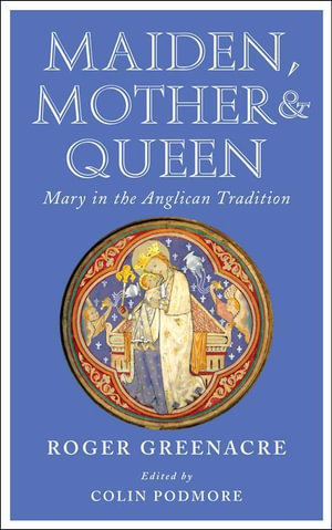 Maiden, Mother and Queen : Mary in the Anglican tradition - Roger Greenacre