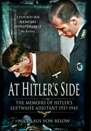 AT HITLER'S SIDE: The Memoirs of Hitler's Luftwaffe Adjutant Nicolaus von Below