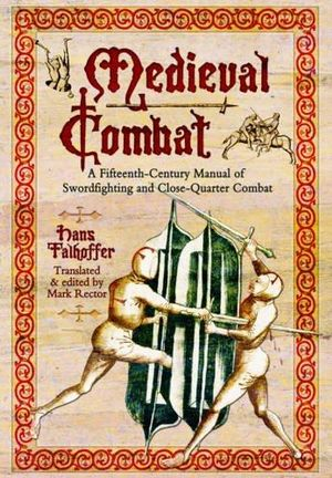Medieval Combat : A Fifteenth-Century Manual of Swordfighting and Close-Quarter Combat - Hans Talhoffer
