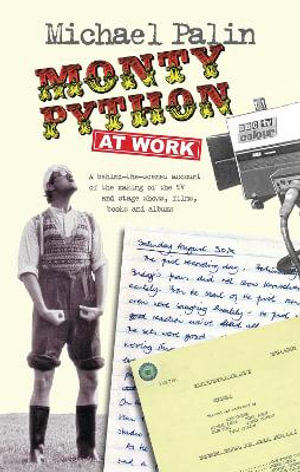 Monty Python at Work : A behind-the-scenes account of the making of the TV and stage show, film, books and albums - Michael Palin