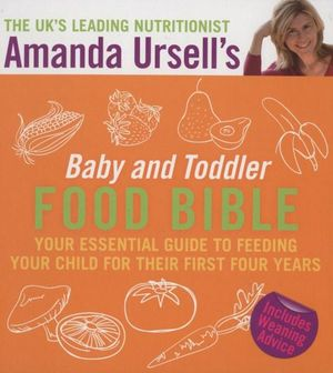 Amanda Ursell's Baby and Toddler Food Bible : Your Essential Guide to Feeding Your Child for Their First Four Years - Amanda Ursell
