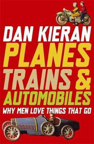 Planes, Trains & Automobiles : Why Men Love Things That Go - Dan Kieran