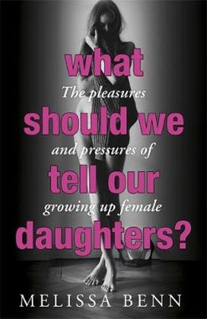 What Should We Tell Our Daughters? : The Pleasures and Pressures of Growing Up Female - Melissa Benn