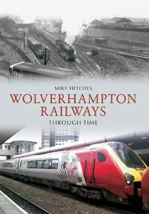 Wolverhampton Railways Through Time - Mike Hitches