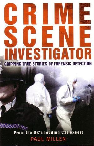 Crime Scene Investigator : Gripping True Stories of Forensic Detection - Paul Millen