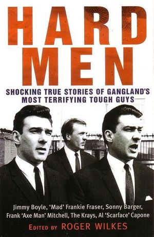 Hard Men : Shocking True Stories of Gangland's Most Terrifying Tough Guys - Roger Wilkes