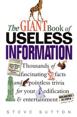 The Giant Book of Useless Information : Thousands of Fascinating Facts and Pointless Trivia for your Edification and Entertainment - Steve Sutton