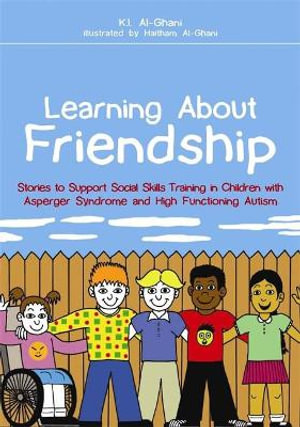 Learning About Friendship : Stories to Support Social Skills Training in Children with Asperger Syndrome and High Functioning Autism - K. I. Al-Ghani