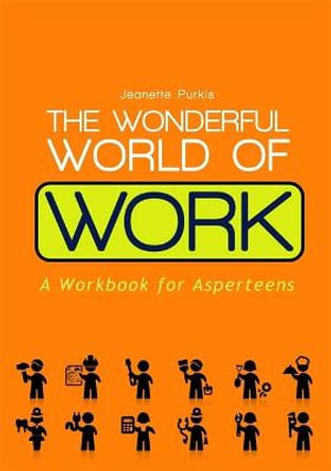The Wonderful World of Work : A workbook for Asperteens - A Book for Teenagers with Asperger Syndrome - Jeanette Purkis