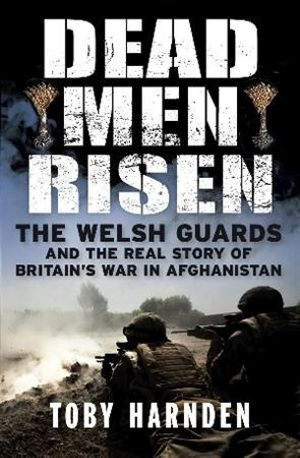 Dead Men Risen : The Welsh Guards and the Real Story of Britain's War in Afghanistan - Toby Harnden