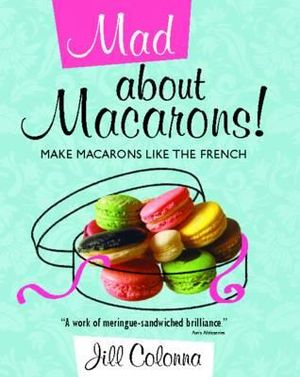 Mad About Macarons! : Make Macarons Like the French - Jill Colonna