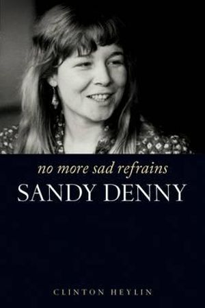 No More Sad Refrains : The Life of Sandy Denny - Clinton Heylin