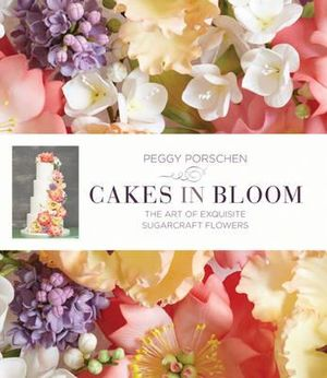 Cakes in Bloom : Exquisite Sugarcraft Flowers for All Occasions - Peggy Porschen