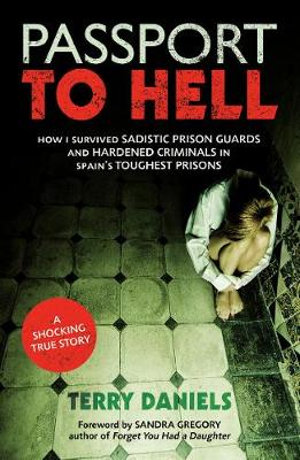 Passport to Hell : How I Survived Sadistic Prison Guards, Corrupt Officials and Hardened Criminals in Some of Spain's Toughest Prisons - Terry Daniels