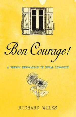 Bon Courage : A French Renovation in Rural Limousin - Richard Wiles