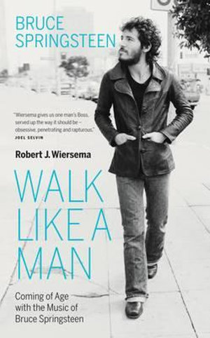 Walk Like A Man : Coming of Age with the Music of Bruce Springsteen - Robert J. Wiersema