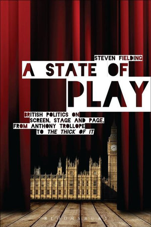 A State of Play : British Politics on Screen, Stage and Page, from Anthony Trollope to <i>The Thick of It</i> - Steven Fielding