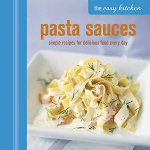 The Easy Kitchen: Pasta Sauces : Simple recipes for delicious food every day - Julia Charles