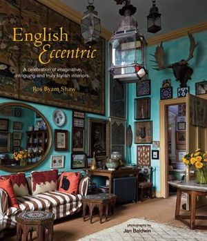 English Eccentric : A Celebration of Imaginative, Intriguing and Truly Stylish Interiors - Ros Byam Shaw
