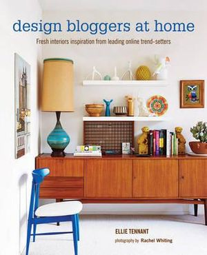 Design Bloggers at Home : Fresh interiors inspiration from leading on-line trend setters - Ellie Tennant