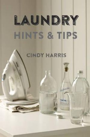 Laundry Hints & Tips : Hints and Tips for Your Whole Laundry Routine. - Cindy Harris