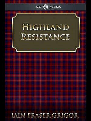 Highland Resistance : The Radical Tradition in the Scottish North - Iain Fraser Grigor
