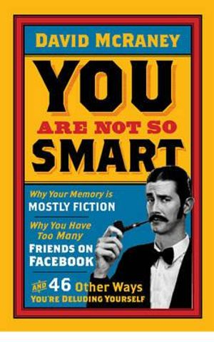 You are Not So Smart : Why Your Memory is Mostly Fiction, Why You Have Too Many Friends on Facebook and 46 Other Ways You're Deluding Yourself - David McRaney