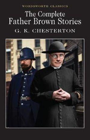 The Complete Father Brown Stories : Wordsworth Classics - G. K. Chesterton