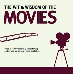 The Wit And Wisdom Of The  Movies : More than 800 Amusing, Enlightening And Downright Disheartening Quotations - Nick Holt