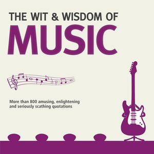 The Wit And Wisdom Of Music : Unforgettable Quotes from Rock Stars and More... - Nick Holt