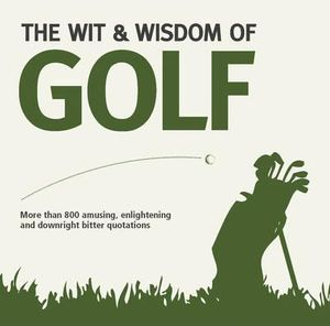 The Wit And Wisdom Of Golf : More Than 800 Amusng, Enlightening And Downright Bitter Quotations - Nick Holt