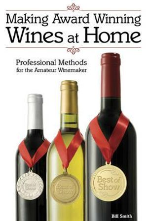 Making Award Winning Wines at Home : Professional Methods For the Amateur Winemaker - Bill Smith
