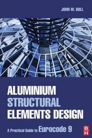 Aluminium Structural Elements Design : A Practical Guide to Eurocode 9 - John Bull