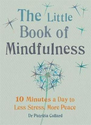 The Little Book of Mindfulness : 10 Minutes a Day to Less Stress, More Peace - Dr. Patrizia Collard