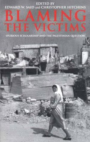 Blaming the Victims : Spurious Scholarship and the Palestinian Question - Edward W. Said