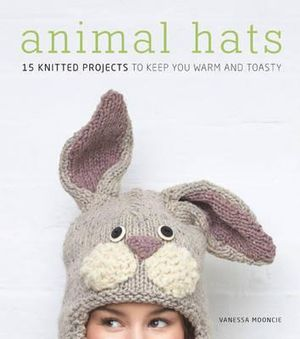 Animal Hats : 15 Knitted Projects to Keep You Warm and Toasty - Vanessa Mooncie
