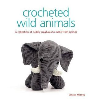 Crocheted Wild Animals : A Collection of Cuddly Creatures to Make from Scratch - Vanessa Mooncie