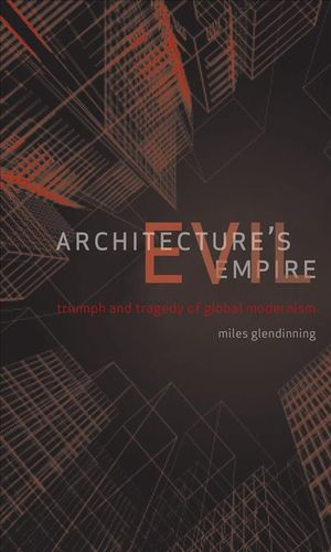 Architecture's Evil Empire : Triumph and Tragedy of Global Modernism : Triumph and Tragedy of Global Modernism - Miles Glendinning