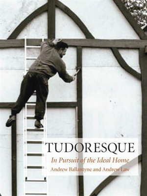 Tudoresque : In Pursuit of the Ideal Home - Andrew Ballantyne