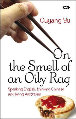 On the Smell of an Oily Rag: Speaking English, Thinking Chinese and Living Australian Ouyang Yu