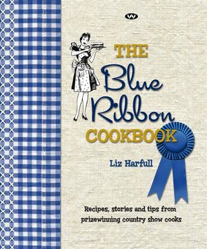 The Blue Ribbon Cookbook : Recipes, Stories and Tips from Prize-Winning Country Show Cooks - Liz Harfull