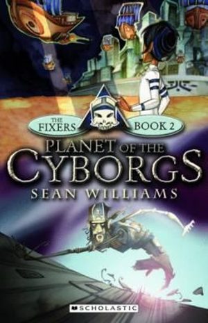 Planet of the Cyborgs : The Fixers New Series : Book 2 - Sean Williams
