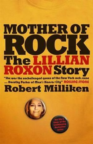 Mother Of Rock : The Lillian Roxon Story - Robert Milliken